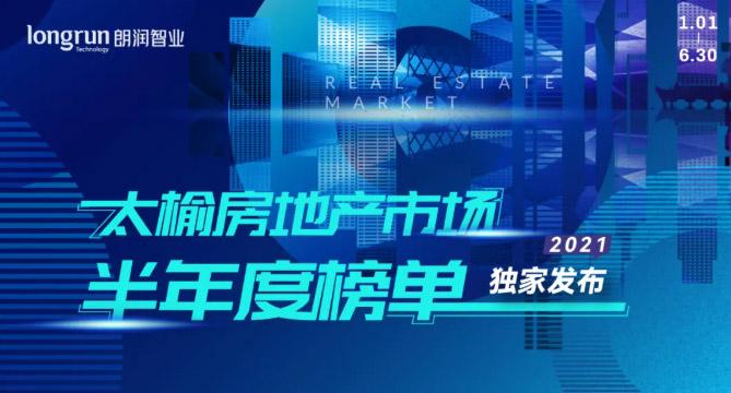 朗润智业 2021年太榆房地产市场半年度榜单